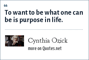 Cynthia Ozick: To want to be what one can be is purpose in life.
