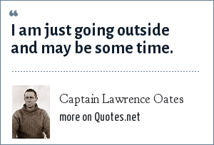 Captain Lawrence Oates: I am just going outside and may be some time.