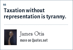 James Otis: Taxation without representation is tyranny.