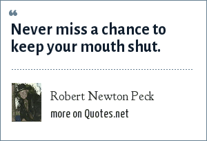 Robert Newton Peck: Never miss a chance to keep your mouth shut.