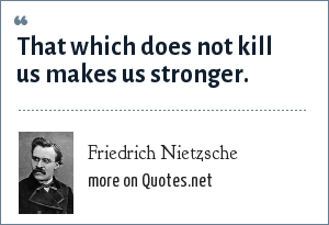 Friedrich Nietzsche: That which does not kill us makes us stronger.