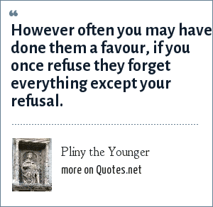 Pliny the Younger: However often you may have done them a favour, if you once refuse they forget everything except your refusal.