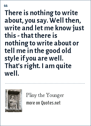 Pliny the Younger: There is nothing to write about, you say. Well then, write and let me know just this - that there is nothing to write about or tell me in the good old style if you are well. That's right. I am quite well.
