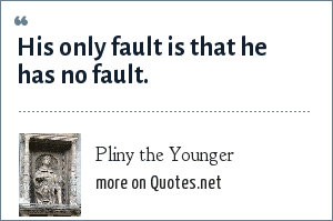 Pliny the Younger: His only fault is that he has no fault.