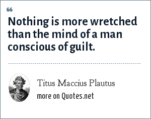 Titus Maccius Plautus: Nothing is more wretched than the mind of a man conscious of guilt.