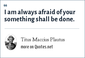 Titus Maccius Plautus: I am always afraid of your something shall be done.