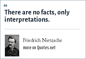 Friedrich Nietzsche: There are no facts, only interpretations.