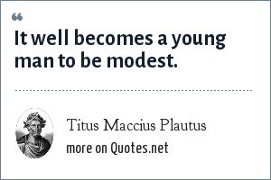 Titus Maccius Plautus: It well becomes a young man to be modest.