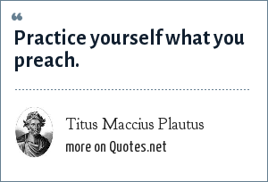 Titus Maccius Plautus: Practice yourself what you preach.