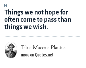 Titus Maccius Plautus: Things we not hope for often come to pass than things we wish.