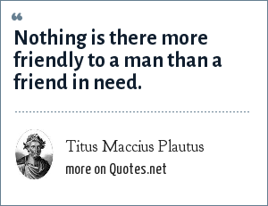 Titus Maccius Plautus: Nothing is there more friendly to a man than a friend in need.