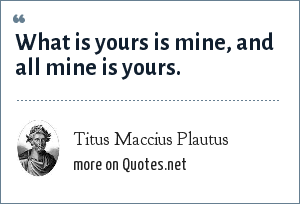 Titus Maccius Plautus: What is yours is mine, and all mine is yours.