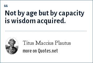 Titus Maccius Plautus: Not by age but by capacity is wisdom acquired.