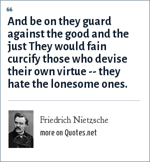 Friedrich Nietzsche: And be on they guard against the good and the just They would fain curcify those who devise their own virtue -- they hate the lonesome ones.
