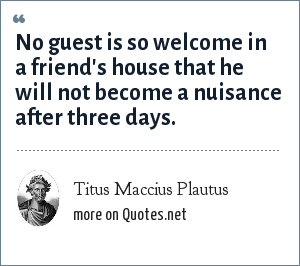 Titus Maccius Plautus: No guest is so welcome in a friend's house that he will not become a nuisance after three days.