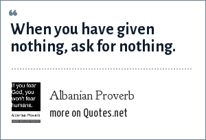 Albanian Proverb: When you have given nothing, ask for nothing.