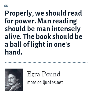 Ezra Pound: Properly, we should read for power. Man reading should be man intensely alive. The book should be a ball of light in one's hand.