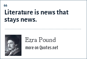 Ezra Pound: Literature is news that stays news.