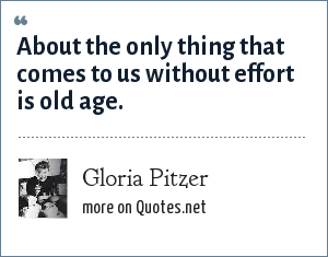 Gloria Pitzer: About the only thing that comes to us without effort is old age.