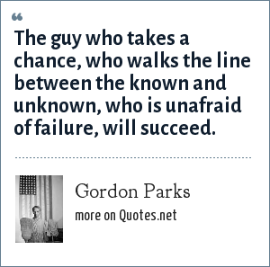 Gordon Parks: The guy who takes a chance, who walks the line between the known and unknown, who is unafraid of failure, will succeed.