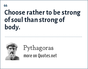 Pythagoras: Choose rather to be strong of soul than strong of body.
