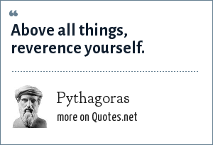 Pythagoras: Above all things, reverence yourself.