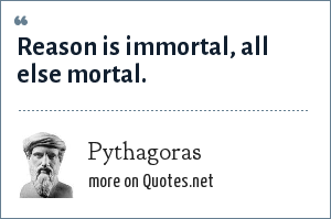 Pythagoras: Reason is immortal, all else mortal.