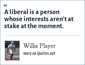 Willis Player: A liberal is a person whose interests aren't at stake at the moment.