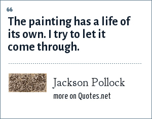 Jackson Pollock: The painting has a life of its own. I try to let it come through.