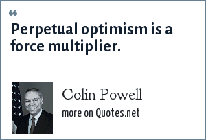 Colin Powell: Perpetual optimism is a force multiplier.