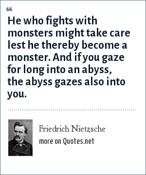 Friedrich Nietzsche: He who fights with monsters might take care lest he thereby become a monster. And if you gaze for long into an abyss, the abyss gazes also into you.