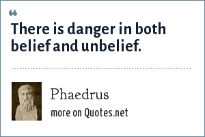 Phaedrus: There is danger in both belief and unbelief.