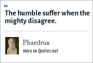 Phaedrus: The humble suffer when the mighty disagree.