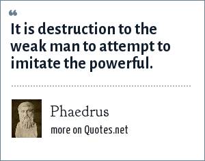 Phaedrus: It is destruction to the weak man to attempt to imitate the powerful.