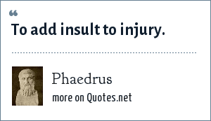 Phaedrus: To add insult to injury.