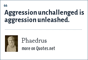 Phaedrus: Aggression unchallenged is aggression unleashed.