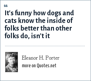 Eleanor H. Porter: It's funny how dogs and cats know the inside of folks better than other folks do, isn't it