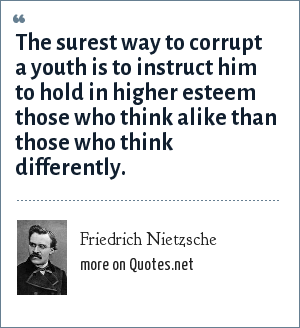 Friedrich Nietzsche: The surest way to corrupt a youth is to instruct him to hold in higher esteem those who think alike than those who think differently.