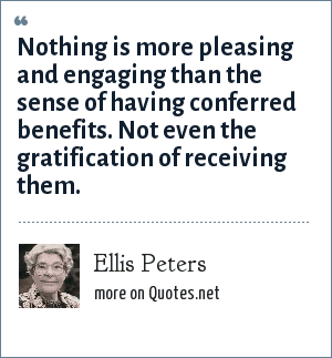 Ellis Peters: Nothing is more pleasing and engaging than the sense of having conferred benefits. Not even the gratification of receiving them.