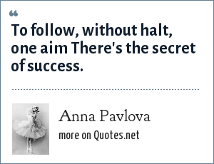 Anna Pavlova: To follow, without halt, one aim There's the secret of success.