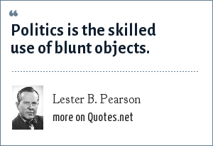 Lester B. Pearson: Politics is the skilled use of blunt objects.
