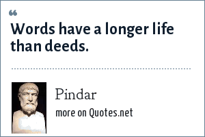 Pindar: Words have a longer life than deeds.