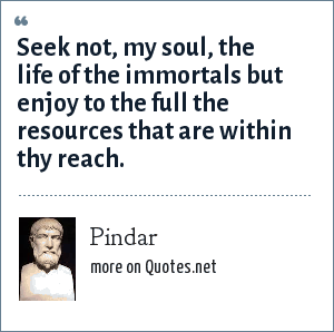 Pindar: Seek not, my soul, the life of the immortals but enjoy to the full the resources that are within thy reach.