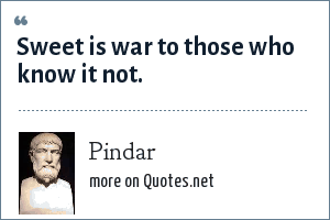 Pindar: Sweet is war to those who know it not.