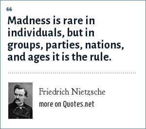 Friedrich Nietzsche: Insanity in individuals is something rare - but in groups, parties, nations and epochs, it is the rule.