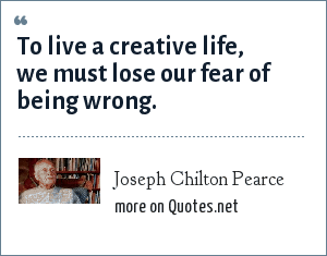 Joseph Chilton Pearce: To live a creative life, we must lose our fear of being wrong.