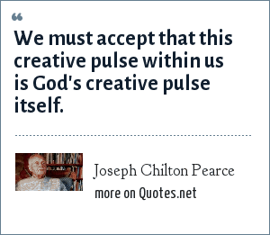 Joseph Chilton Pearce: We must accept that this creative pulse within us is God's creative pulse itself.
