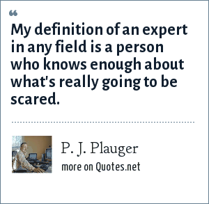 P. J. Plauger: My definition of an expert in any field is a person who knows enough about what's really going to be scared.