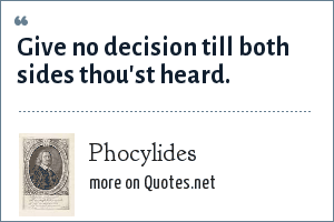 Phocylides: Give no decision till both sides thou'st heard.
