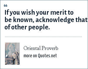 Oriental Proverb: If you wish your merit to be known, acknowledge that of other people.